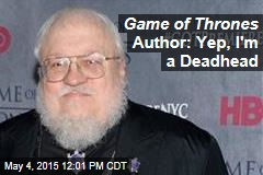 Game of Thrones Author: Yep, I'm a Deadhead