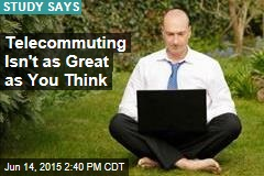 Telecommuting Isn't as Great as You Think