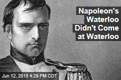 Napoleon's Waterloo Didn't Come at Waterloo