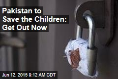 Pakistan to Save the Children: Get Out Now