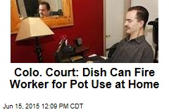 Colo. Court: Dish Can Fire Worker for Pot Use at Home