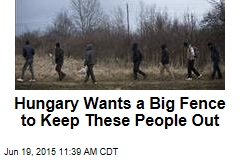 Hungary Wants a Big Fence to Keep These People Out
