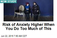Risk of Anxiety Higher When You Do Too Much of This