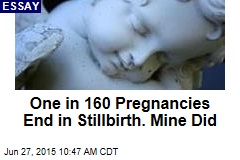 One in 160 Pregnancies End in Stillbirth. Mine Did