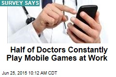 Half of Doctors Constantly Play Mobile Games at Work