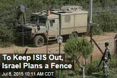 To Keep ISIS Out, Israel Plans a Fence