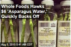 Whole Foods Hawks $6 'Asparagus Water,' Quickly Backs Off