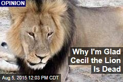 Why I'm Glad Cecil the Lion Is Dead