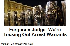Ferguson Judge: We're Tossing Out Arrest Warrants