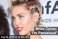 Miley Cyrus: 'I'm Pansexual'