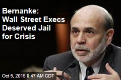 Bernanke: Wall Street Execs Deserved Jail for Crisis