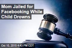 Mom Jailed for Facebooking While Child Drowns