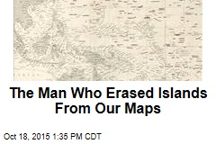 The Man Who Erased Islands From Our Maps