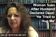 Woman Sues After Husband Declared Dead: 'He Tried to Hug Me'