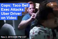 Cops: Taco Bell Exec Attacks Uber Driver on Video