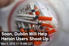Soon, Dublin Will Help Heroin Users Shoot Up