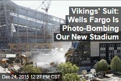 Vikings' Suit: Wells Fargo Is Photo-Bombing Our New Stadium
