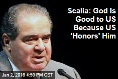 Scalia: God Is Good to US Because US 'Honors' Him