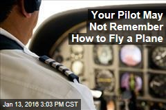 Your Pilot May Not Remember How to Fly a Plane