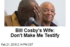 Bill Cosby's Wife: Don't Make Me Testify