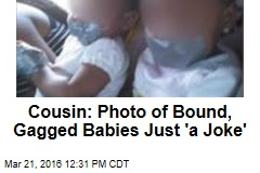 Cousin: Photo of Bound, Gagged Babies Just 'a Joke'