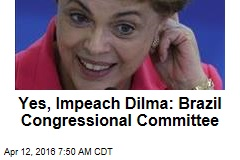Yes, Impeach Dilma: Brazil Congressional Committee
