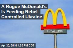 A Rogue McDonald's Is Feeding Rebel- Controlled Ukraine