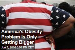 America's Obesity Problem Is Only Getting Bigger