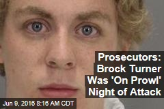Prosecutors: Brock Turner Was 'On Prowl' Night of Attack