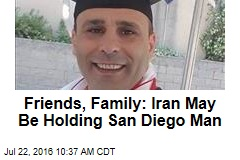 Friends, Family: Iran May Be Holding San Diego Man
