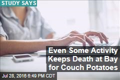 Even Some Activity Keeps Death at Bay for Couch Potatoes