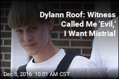 Dylann Roof: Witness Called Me 'Evil,' I Want Mistrial