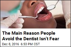 The Main Reason People Avoid the Dentist Isn't Fear