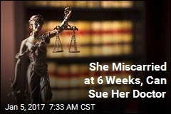 She Miscarried at 6 Weeks, Can Sue Her Doctor