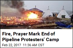 Fire, Prayer Mark End of Pipeline Protesters' Camp