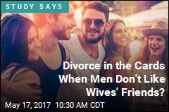 Divorce in the Cards When Men Don't Like Wives' Friends?