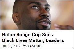 Baton Rouge Cop Sues Black Lives Matter, Leaders