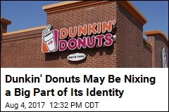 Dunkin' Donuts May Be Nixing a Big Part of Its Identity