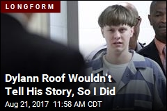 Dylann Roof Wouldn't Tell His Story, So I Did
