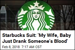 Starbucks Suit: 'My Wife, Baby Just Drank Someone's Blood'