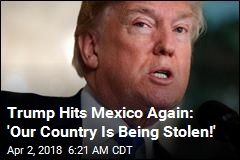 Trump Hits Mexico Again: 'Our Country Is Being Stolen!'