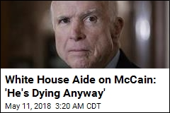 White House Aide on McCain: 'He's Dying Anyway'