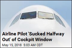 Airline Pilot 'Sucked Halfway Out' of Cockpit Window