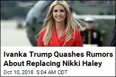 Ivanka Trump Says She Won't Replace Nikki Haley