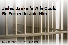 Jailed Banker's Wife Could Be Forced to Join Him