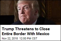 Trump Threatens to Close Entire Border With Mexico
