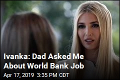 Ivanka: Dad Asked Me About World Bank Job