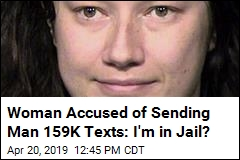 Woman Accused of Sending Man 159K Texts: I'm in Jail?