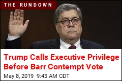 Trump Calls Executive Privilege Before Barr Contempt Vote