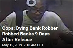 Cops: Dying Bank Robber Got Light Sentence, Robbed Bank